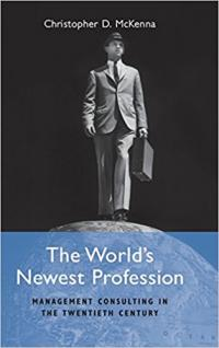 Christopher D. McKenna, The World's Newest Profession: Management Consulting in the Twentieth Century